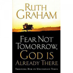Fear Not Tomorrow...God Is Already There - by Ruth Graham